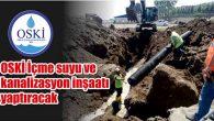 OSKİ İçme suyu ve kanalizasyon inşaatı yaptıracak